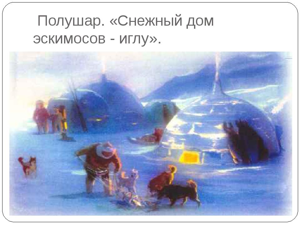 Полушар. «Снежный дом эскимосов - иглу».