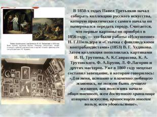 р В 1850-х годах Павел Третьяков начал собирать коллекцию русского искусства,