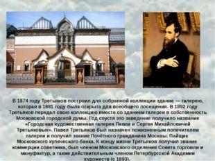 В 1874 году Третьяков построил для собранной коллекции здание — галерею, кот