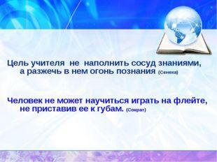 Цель учителя не наполнить сосуд знаниями, а разжечь в нем огонь познания (Се
