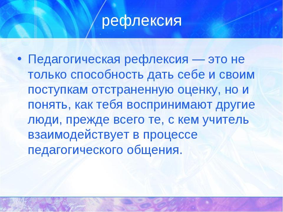 рефлексия Педагогическая рефлексия — это не только способность дать себе и св...