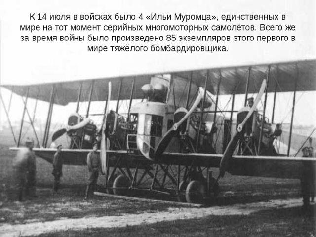 К 14 июля ввойскахбыло 4 «Ильи Муромца», единственных в мире на тот момент...