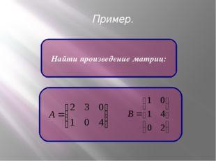 Пример. Найти произведение матриц:
