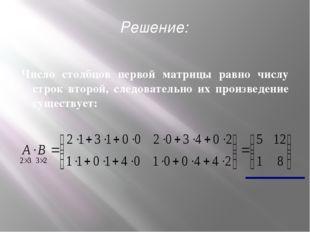 Число столбцов первой матрицы равно числу строк второй, следовательно их прои