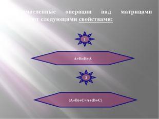 Перечисленные операции над матрицами обладают следующими свойствами: А+В=В+А