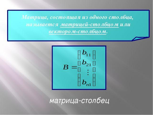 Матрица, состоящая из одного столбца, называется матрицей-столбцом или векто...