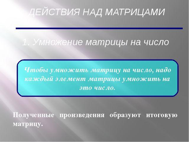 ДЕЙСТВИЯ НАД МАТРИЦАМИ 1. Умножение матрицы на число Чтобы умножить матрицу н...