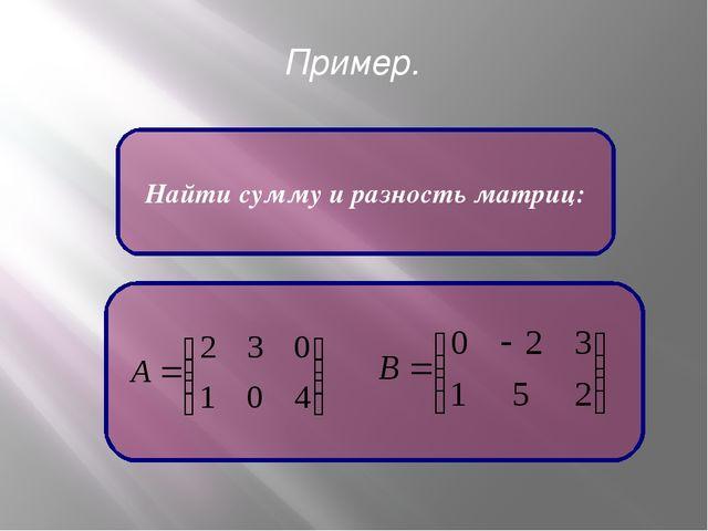 Пример. Найти сумму и разность матриц: