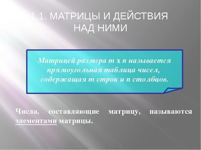 1.1. МАТРИЦЫ И ДЕЙСТВИЯ НАД НИМИ Матрицей размера m x n называется прямоуголь...