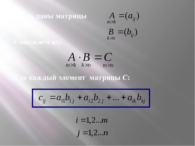 Пусть даны матрицы Умножаем их: Где каждый элемент матрицы С: