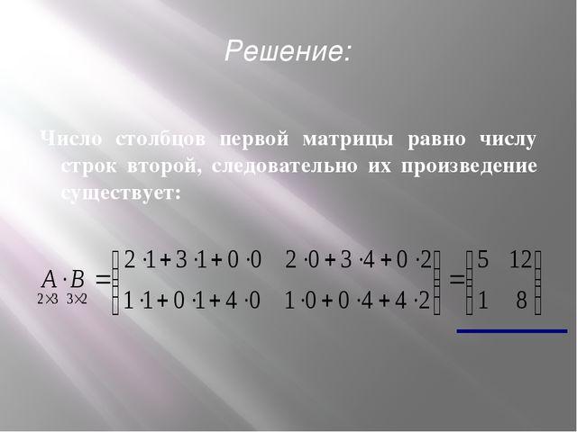 Число столбцов первой матрицы равно числу строк второй, следовательно их прои...