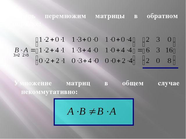 Теперь перемножим матрицы в обратном порядке: Умножение матриц в общем случае...