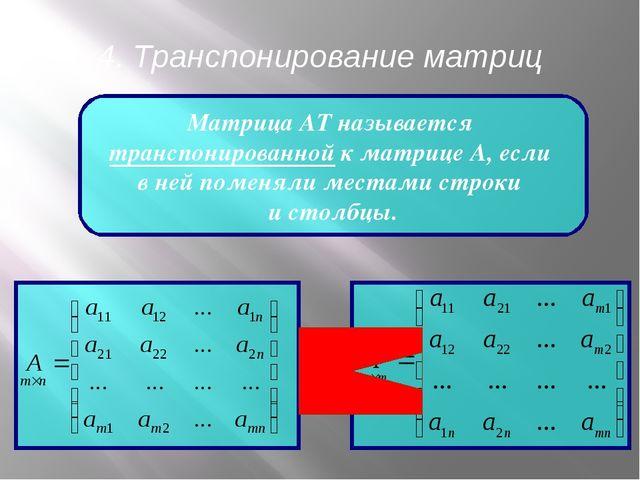 4. Транспонирование матриц Матрица АТ называется транспонированной к матрице...