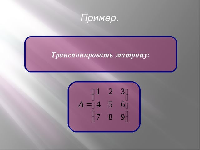 Пример. Транспонировать матрицу: