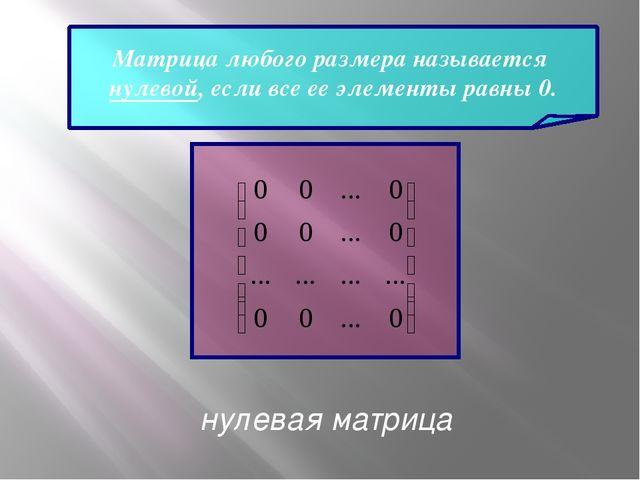 Матрица любого размера называется нулевой, если все ее элементы равны 0. нуле...