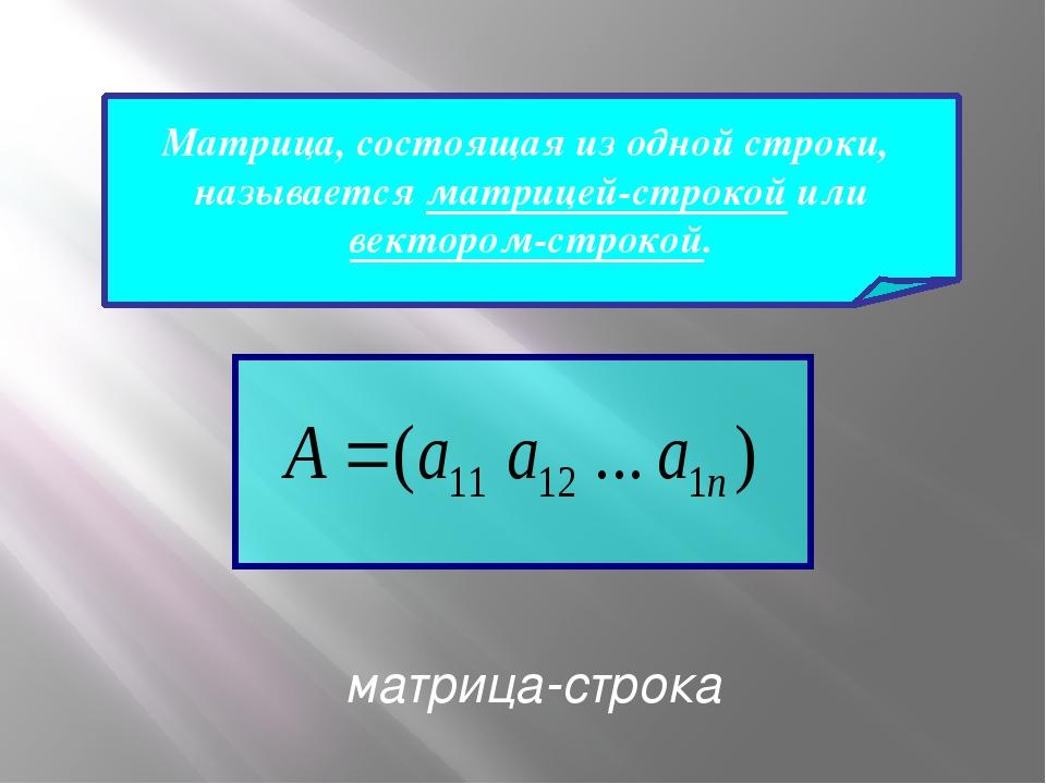 Матрица, состоящая из одной строки, называется матрицей-строкой или вектором...