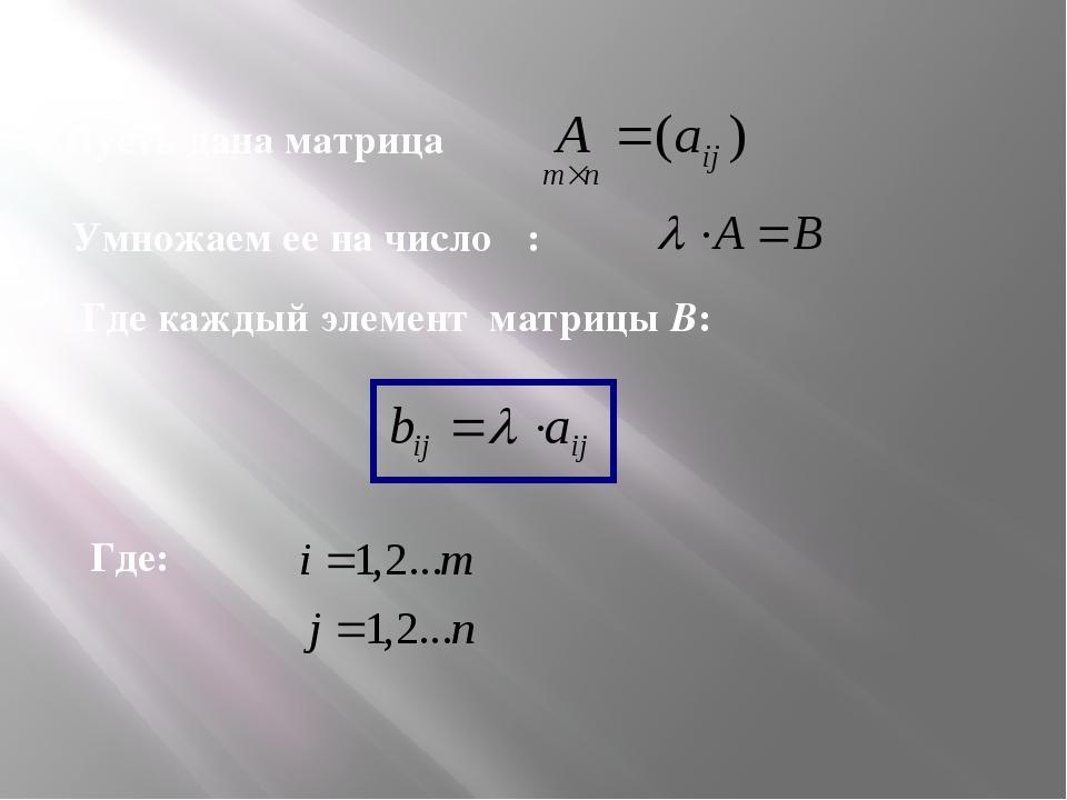 Пусть дана матрица Умножаем ее на число λ: Где каждый элемент матрицы В: Где: