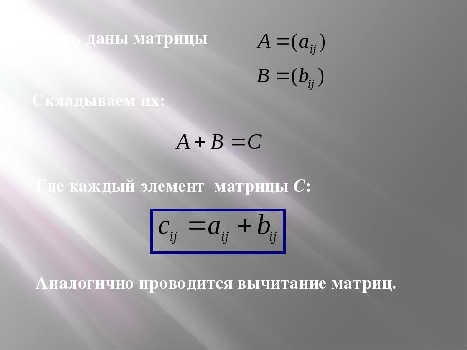 Пусть даны матрицы Складываем их: Где каждый элемент матрицы С: Аналогично пр...