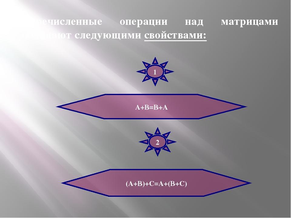 Перечисленные операции над матрицами обладают следующими свойствами: А+В=В+А...