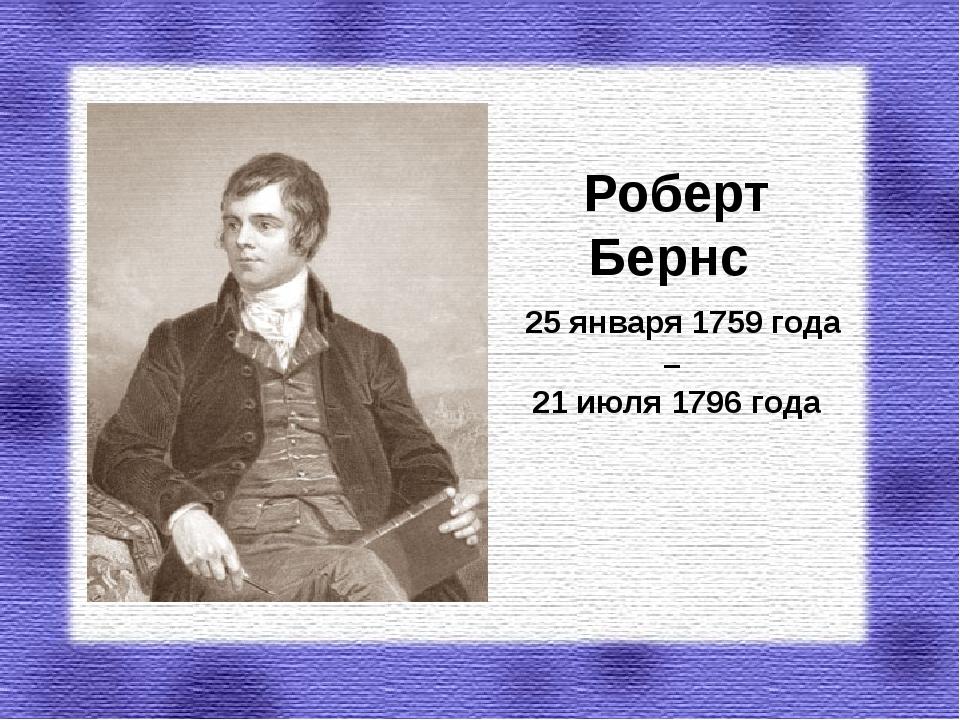 Роберт Бернс 25 января 1759 года – 21 июля 1796 года