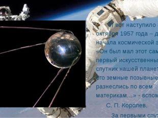 И вот наступило 4 октября 1957 года – день начала космической эры. «Он был м