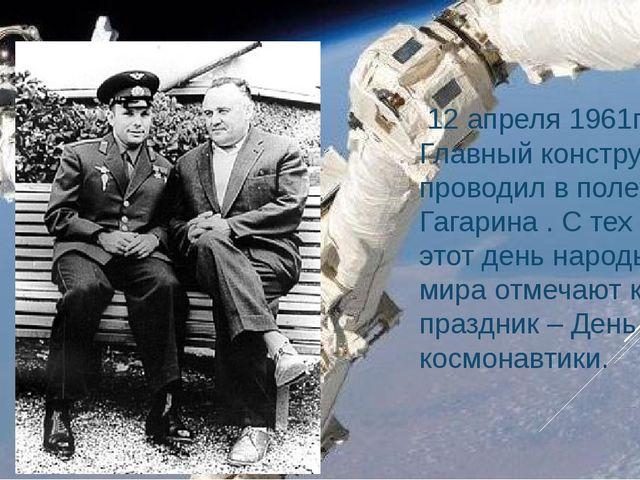 12 апреля 1961года Главный конструктор проводил в полет Ю.А. Гагарина . С те...