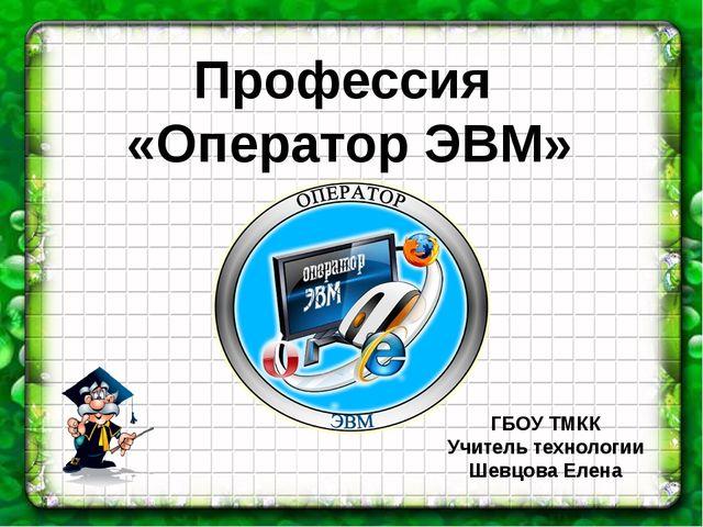 Профессия «Оператор ЭВМ» ГБОУ ТМКК Учитель технологии Шевцова Елена