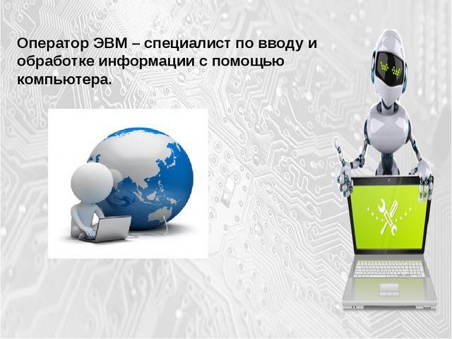 Оператор ЭВМ – специалист по вводу и обработке информации с помощью компьютера.
