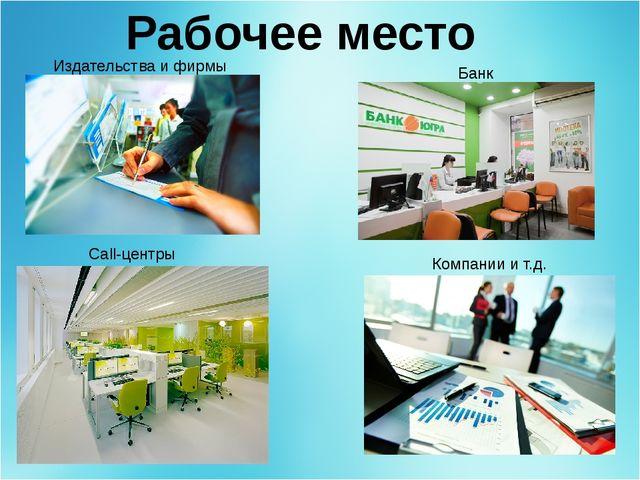 Рабочее место Call-центры Издательства и фирмы Банк Компании и т.д.