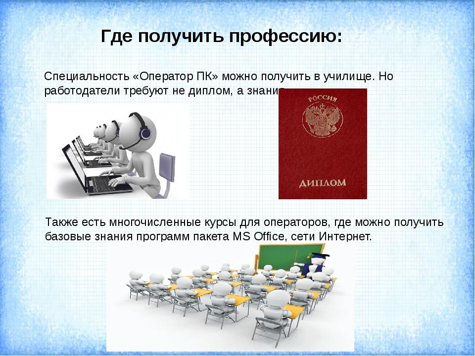 Где получить профессию: Специальность «Оператор ПК» можно получить в училище....