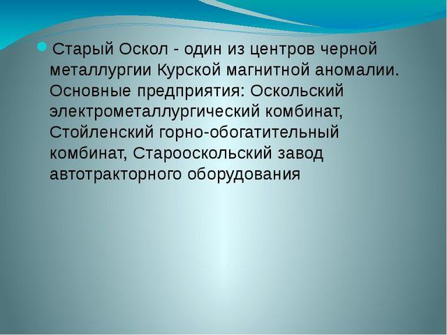 Старый Оскол - один из центров черной металлургии Курской магнитной аномалии....