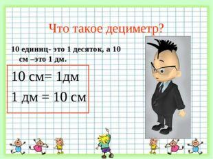 Что такое дециметр? 10 единиц- это 1 десяток, а 10 см –это 1 дм. 10 см= 1дм 1