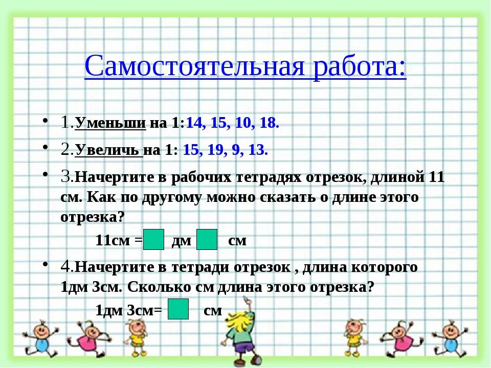 Самостоятельная работа: 1.Уменьши на 1:14, 15, 10, 18. 2.Увеличь на 1: 15, 19...