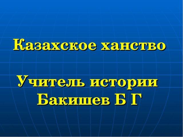 Казахское ханство Учитель истории Бакишев Б Г