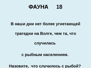 ФАУНА 18 В наши дни нет более угнетающей трагедии наВолге, чем та, что случи