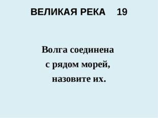 ВЕЛИКАЯ РЕКА 19 Волга соединена с рядом морей, назовите их.