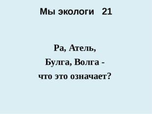 Мы экологи 21 Ра, Атель, Булга, Волга - что это означает?
