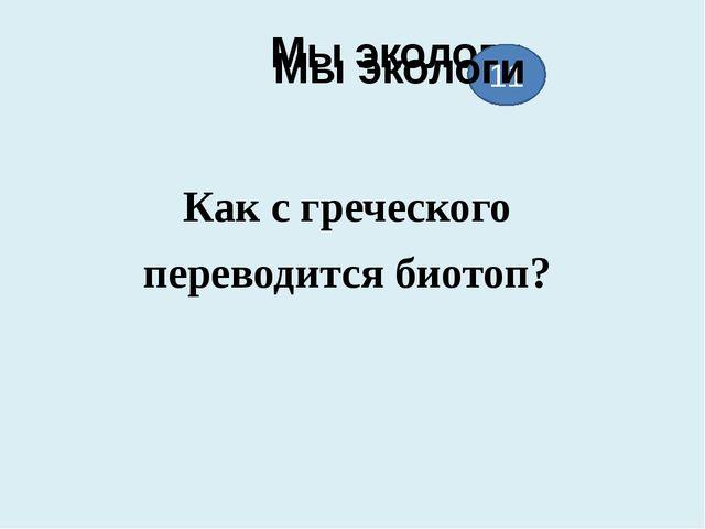 Мы экологи Как с греческого переводится биотоп? 11 Мы экологи