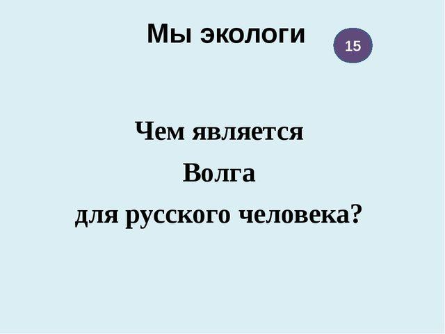 Мы экологи Чем является Волга для русского человека? 15