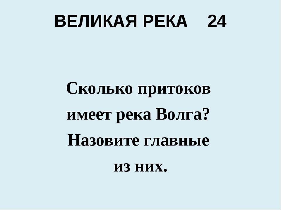 ВЕЛИКАЯ РЕКА 24 Сколько притоков имеет река Волга? Назовите главные из них.