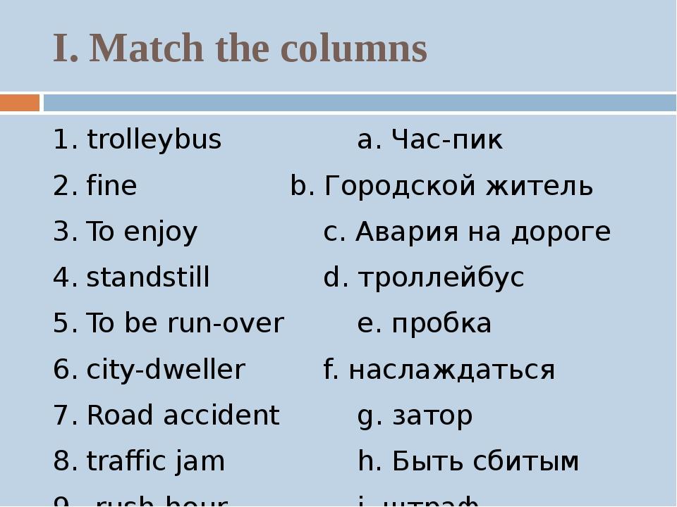 I. Match the columns 1. trolleybusa. Час-пик 2.fineb. Городской жит...
