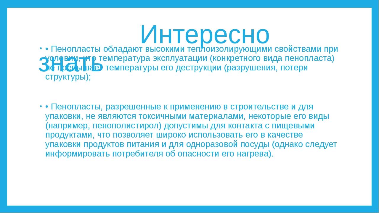 Интересно знать • Пенопласты обладают высокими теплоизолирующими свойствами...