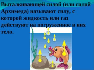 Выталкивающей силой (или силой Архимеда) называют силу, с которой жидкость ил