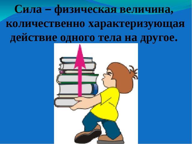 Сила – физическая величина, количественно характеризующая действие одного тел...