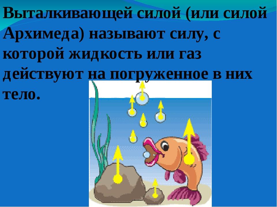 Выталкивающей силой (или силой Архимеда) называют силу, с которой жидкость ил...