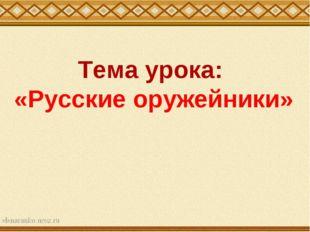 Тема урока: «Русские оружейники»