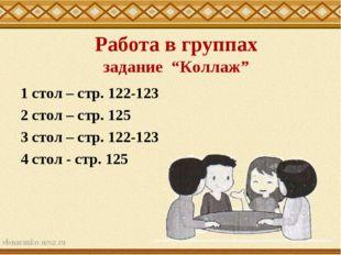 """Работа в группах задание """"Коллаж"""" 1 стол – стр. 122-123 2 стол – стр. 125 3"""