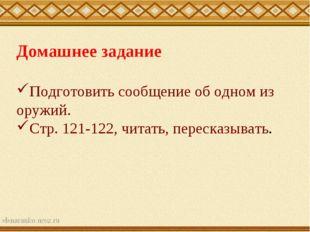 Домашнее задание Подготовить сообщение об одном из оружий. Стр. 121-122, чита