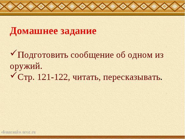 Домашнее задание Подготовить сообщение об одном из оружий. Стр. 121-122, чита...
