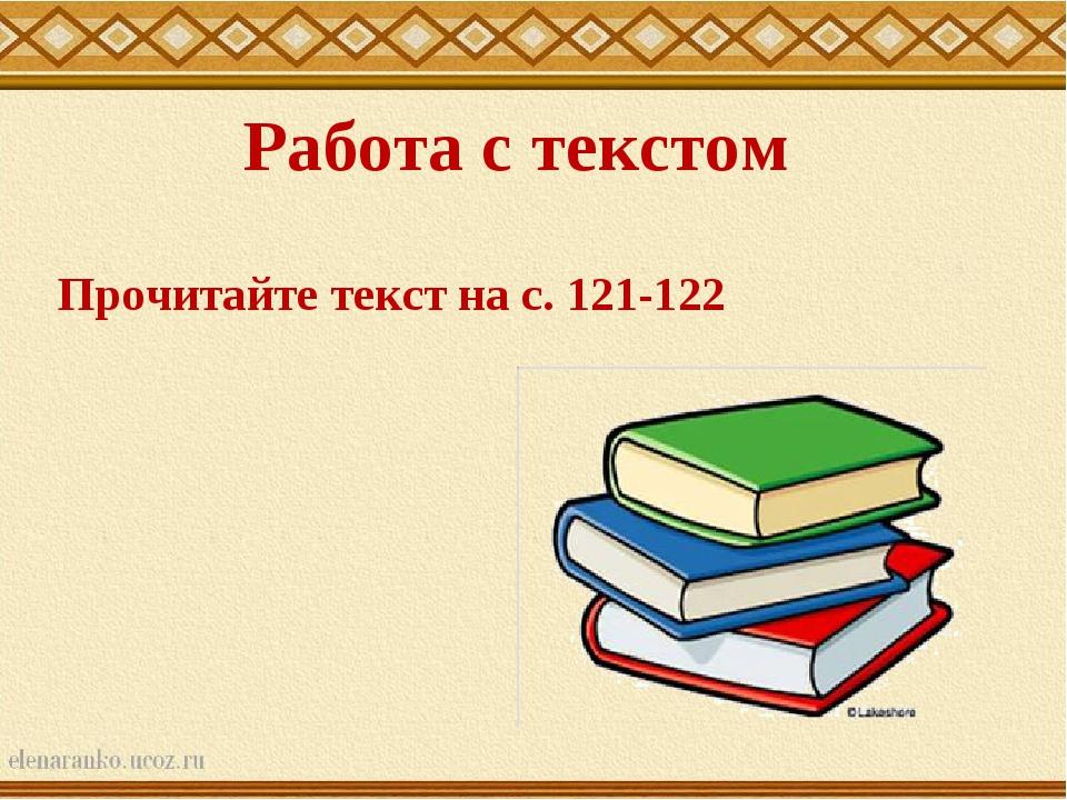 Работа с текстом Прочитайте текст на с. 121-122